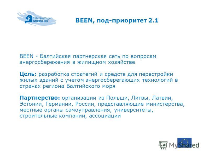 BEEN, под-приоритет 2.1 BEEN - Балтийская партнерская сеть по вопросам энергосбережения в жилищном хозяйстве Цель: разработка стратегий и средств для перестройки жилых зданий с учетом энергосберегающих технологий в странах региона Балтийского моря Па