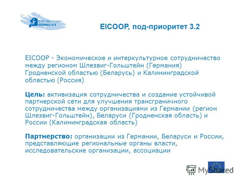 EICOOP, под-приоритет 3.2 EICOOP - Экономическое и интеркультурное сотрудничество между регионом Шлезвиг-Гольштейн (Германия) Гродненской областью (Беларусь) и Калининградской областью (Россия) Цель: активизация сотрудничества и создание устойчивой п