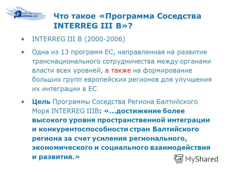 Что такое «Программа Соседства INTERREG III B»? INTERREG III В (2000-2006) Одна из 13 программ ЕС, направленная на развитие транснационального сотрудничества между органами власти всех уровней, а также на формирование больших групп европейских регион