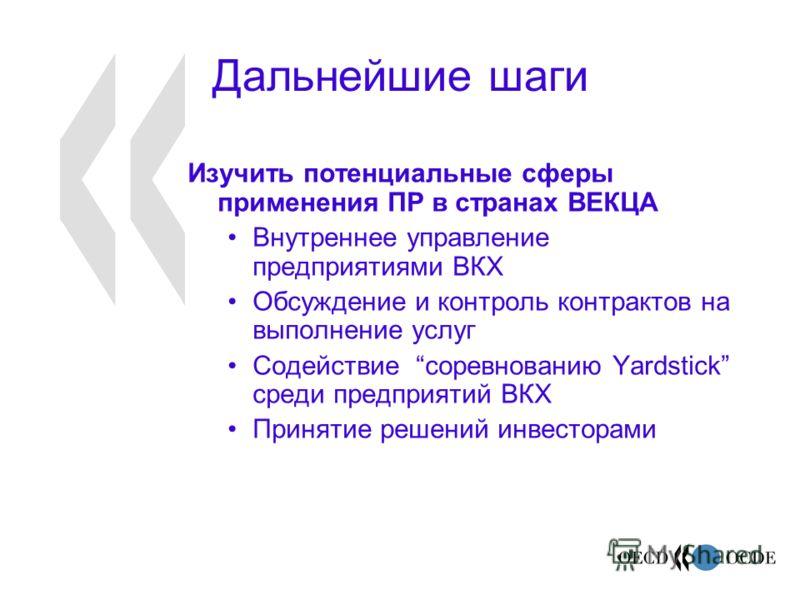 Дальнейшие шаги Изучить потенциальные сферы применения ПР в странах ВЕКЦА Внутреннее управление предприятиями ВКХ Обсуждение и контроль контрактов на выполнение услуг Содействие соревнованию Yardstick среди предприятий ВКХ Принятие решений инвесторам