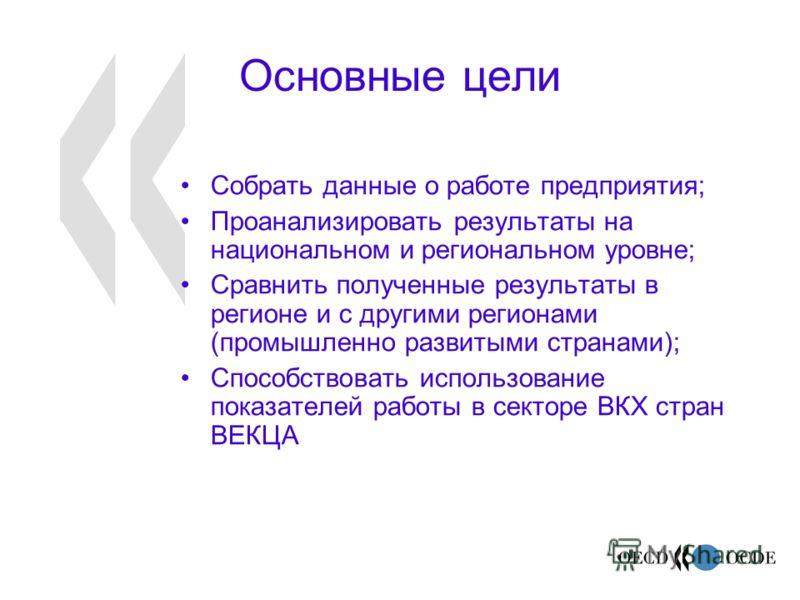 Основные цели Собрать данные о работе предприятия; Проанализировать результаты на национальном и региональном уровне; Сравнить полученные результаты в регионе и с другими регионами (промышленно развитыми странами); Способствовать использование показа