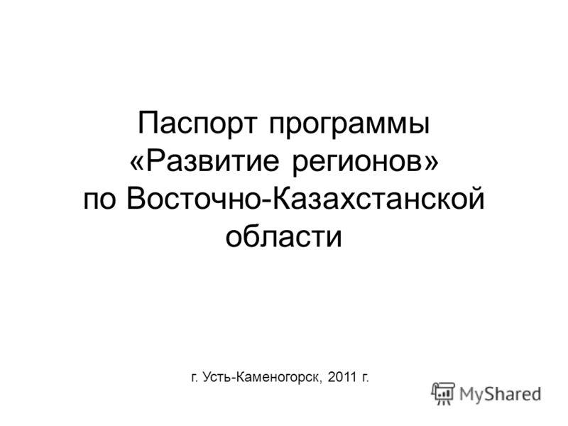 Паспорт программы «Развитие регионов» по Восточно-Казахстанской области г. Усть-Каменогорск, 2011 г.