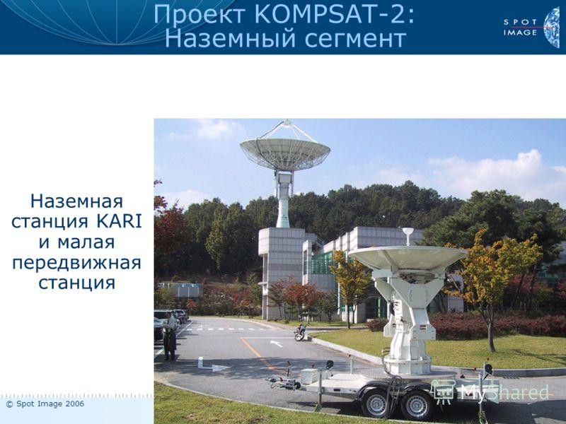 © Spot Image 2006 Презентация KOMPSAT-2 - январь 2006 10 Наземная станция KARI и малая передвижная станция Проект KOMPSAT-2: Наземный сегмент