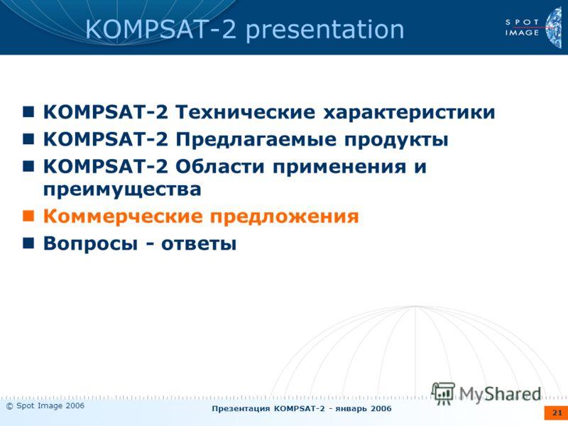 © Spot Image 2006 Презентация KOMPSAT-2 - январь 2006 21 KOMPSAT-2 presentation KOMPSAT-2 Технические характеристики KOMPSAT-2 Предлагаемые продукты KOMPSAT-2 Области применения и преимущества Коммерческие предложения Вопросы - ответы