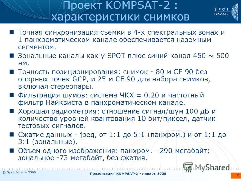 © Spot Image 2006 Презентация KOMPSAT-2 - январь 2006 7 Проект KOMPSAT-2 : характеристики снимков Точная синхронизация съемки в 4-х спектральных зонах и 1 панхроматическом канале обеспечивается наземным сегментом. Зональные каналы как у SPOT плюс син