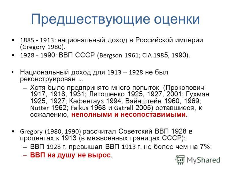 Предшествующие оценки 1885 - 1913: национальный доход в Российской империи ( Gregory 1980). 1928 - 19 90 : ВВП СССР ( Bergson 1961; CIA 198 5, 19 90 ). Национальный доход для 1913 – 1928 не был реконструирован … –Хотя было предпринято много попыток (