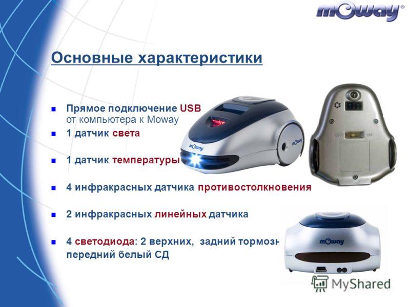 Основные характеристики Прямое подключение USB от компьютера к Moway 1 датчик света 1 датчик температуры 4 инфракрасных датчика противостолкновения 2 инфракрасных линейных датчика 4 светодиода: 2 верхних, задний тормозной, передний белый СД