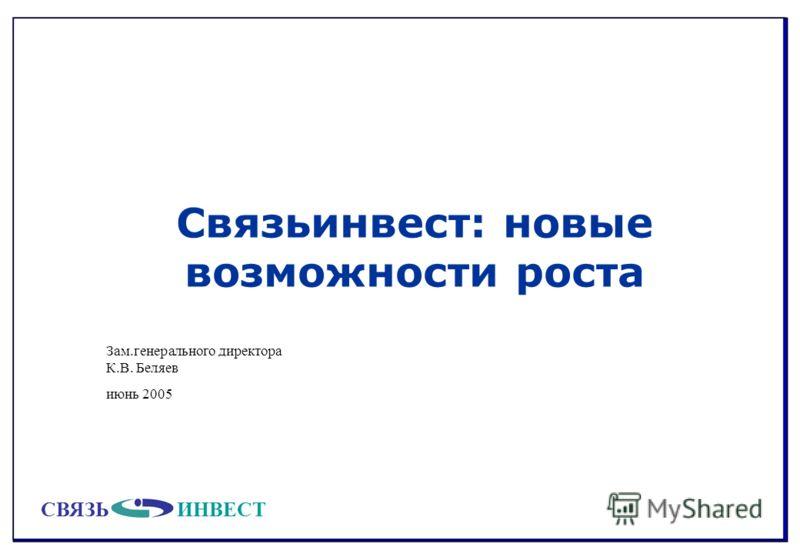 СВЯЗЬИНВЕСТ Связьинвест: новые возможности роста Зам.генерального директора К.В. Беляев июнь 2005