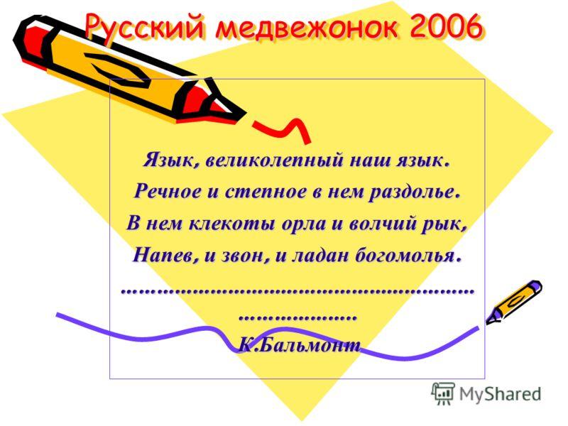 Русский медвежонок 2006 Язык, великолепный наш язык. Речное и степное в нем раздолье. В нем клекоты орла и волчий рык, Напев, и звон, и ладан богомолья. …………………………………………………… ……………….. К. Бальмонт К. Бальмонт