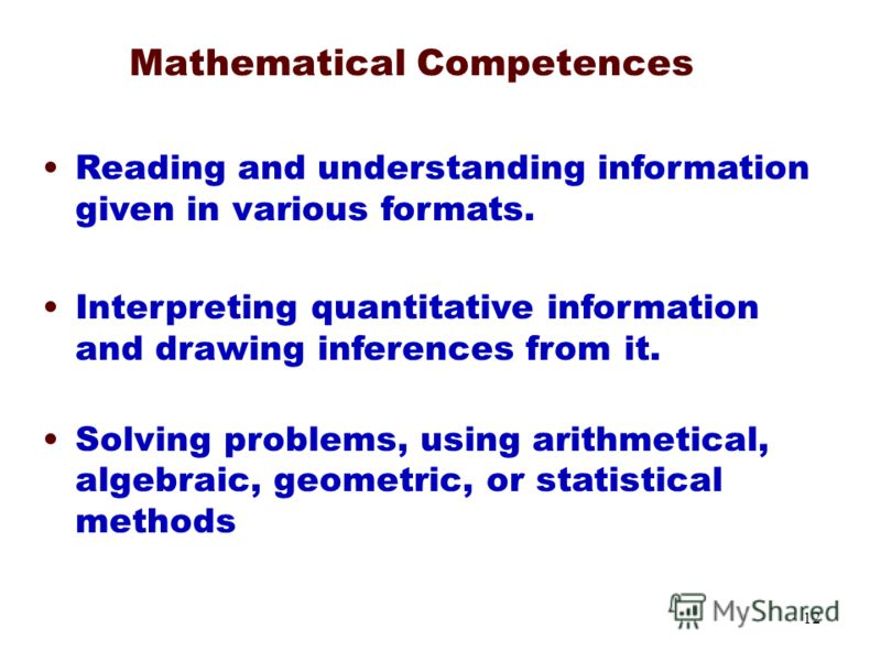 12 Mathematical Competences Reading and understanding information given in various formats. Interpreting quantitative information and drawing inferences from it. Solving problems, using arithmetical, algebraic, geometric, or statistical methods