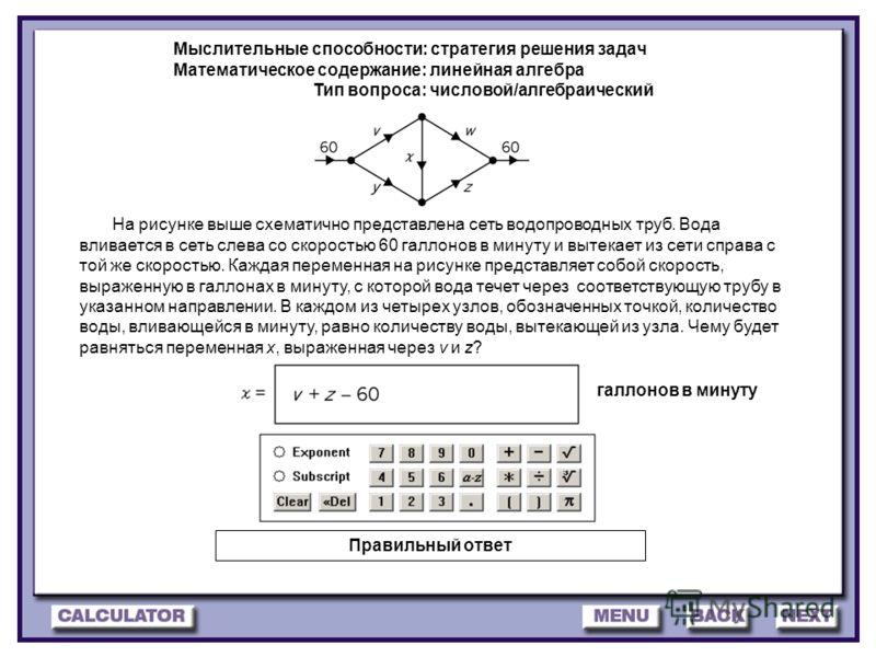 28 Мыслительные способности: стратегия решения задач Математическое содержание: линейная алгебра Тип вопроса: числовой/алгебраический галлонов в минуту На рисунке выше схематично представлена сеть водопроводных труб. Вода вливается в сеть слева со ск