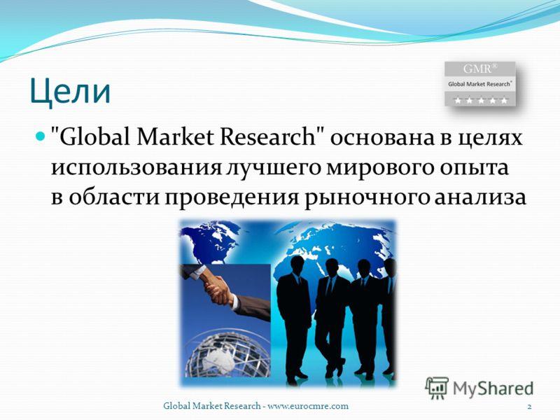 Цели Global Market Research основана в целях использования лучшего мирового опыта в области проведения рыночного анализа Global Market Research - www.eurocmre.com2