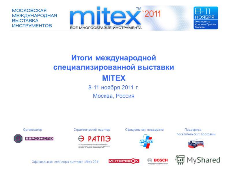 Итоги международной специализированной выставки MITEX 8-11 ноября 2011 г. Москва, Россия Организатор Стратегический партнер Официальная поддержка Поддержка посетительских программ Официальные спонсоры выставки Mitex 2011