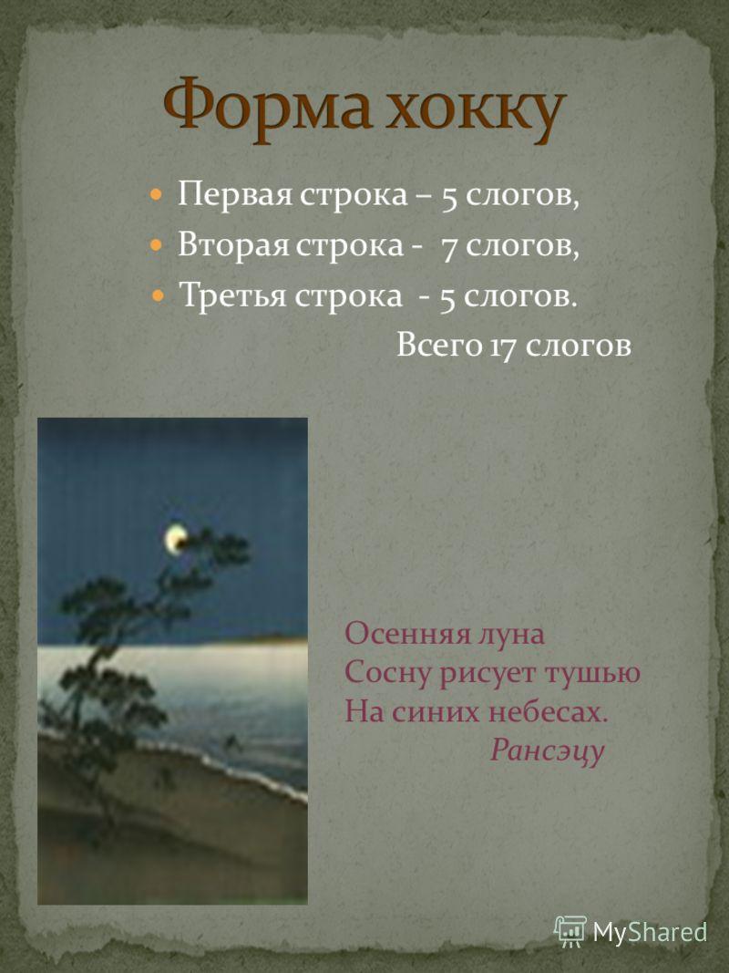 Первая строка – 5 слогов, Вторая строка - 7 слогов, Третья строка - 5 слогов. Всего 17 слогов Осенняя луна Сосну рисует тушью На синих небесах. Рансэцу