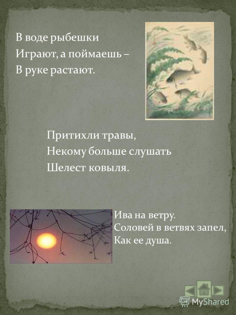 В воде рыбешки Играют, а поймаешь – В руке растают. Притихли травы, Некому больше слушать Шелест ковыля. Ива на ветру. Соловей в ветвях запел, Как ее душа.