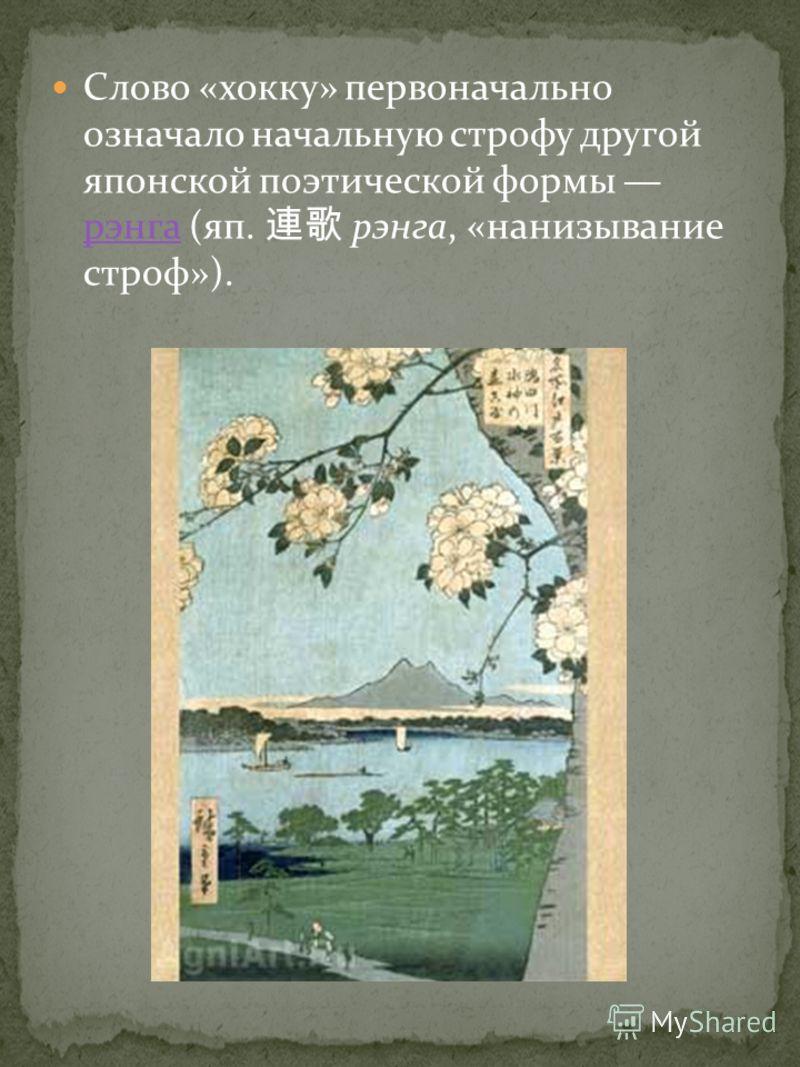 Слово «хокку» первоначально означало начальную строфу другой японской поэтической формы рэнга (яп. рэнга, «нанизывание строф»). рэнга