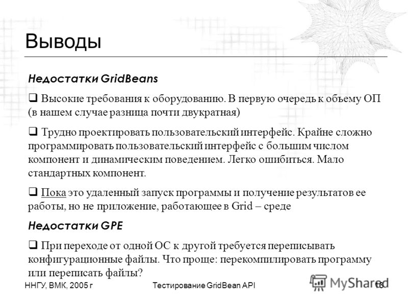 ННГУ, ВМК, 2005 гТестирование GridBean API16 Выводы Недостатки GridBeans Высокие требования к оборудованию. В первую очередь к объему ОП (в нашем случае разница почти двукратная) Трудно проектировать пользовательский интерфейс. Крайне сложно программ