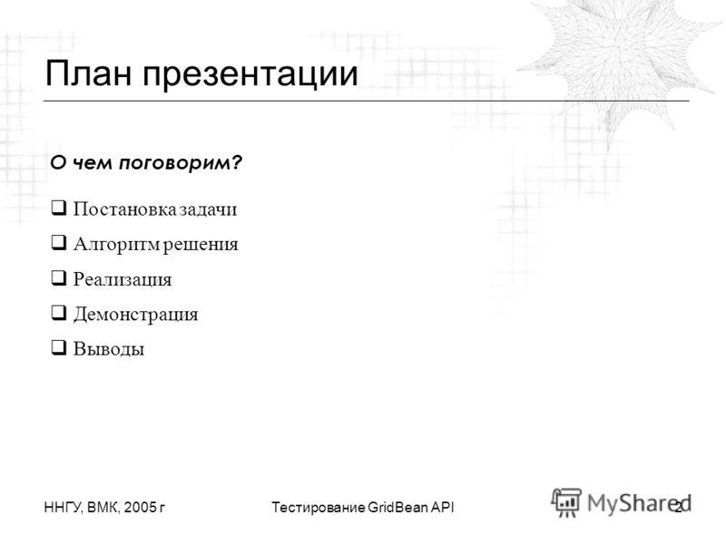 ННГУ, ВМК, 2005 гТестирование GridBean API2 План презентации О чем поговорим? Постановка задачи Алгоритм решения Реализация Демонстрация Выводы