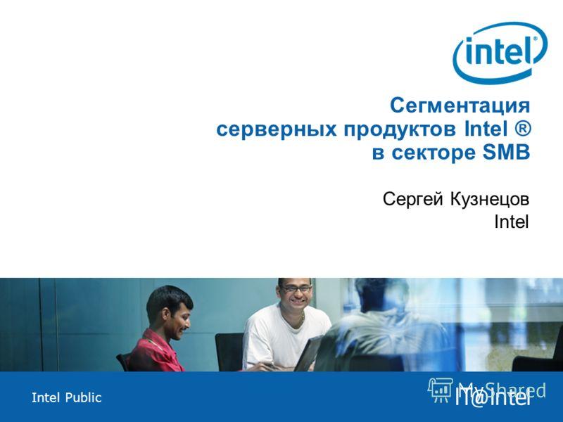 Intel Public Сегментация серверных продуктов Intel ® в секторе SMB Сергей Кузнецов Intel