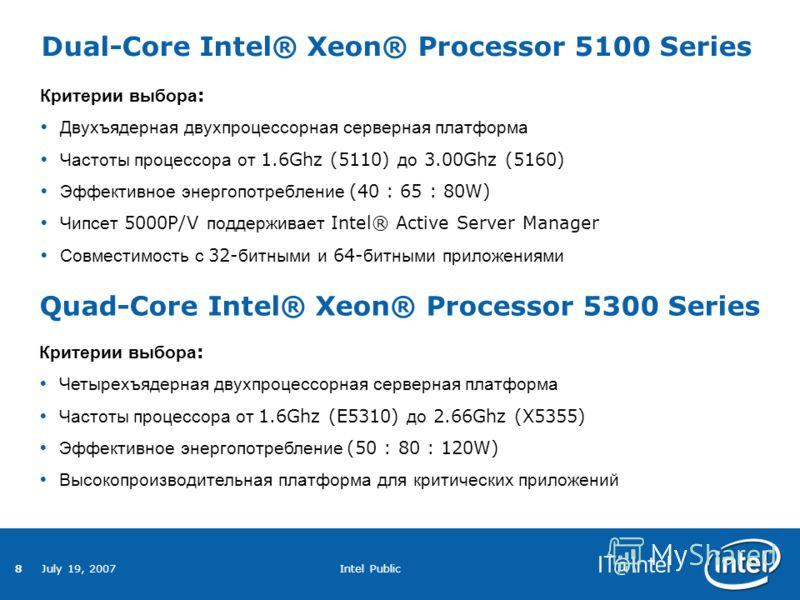 8 July 19, 2007 Intel Public Dual-Core Intel® Xeon® Processor 5100 Series Критерии выбора : Двухъядерная двухпроцессорная серверная платформа Частоты процессора от 1.6Ghz (5110) до 3.00Ghz (5160) Эффективное энергопотребление (40 : 65 : 80W) Чипсет 5