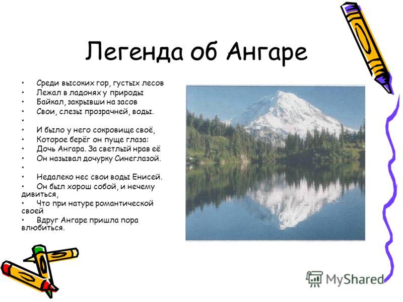 Легенда об Ангаре Среди высоких гор, густых лесов Лежал в ладонях у природы Байкал, закрывши на засов Свои, слезы прозрачней, воды. И было у него сокровище своё, Которое берёг он пуще глаза: Дочь Ангара. За светлый нрав её Он называл дочурку Синеглаз