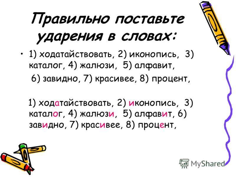 Правильно поставьте ударения в словах: 1) ходатайствовать, 2) иконопись, 3) каталог, 4) жалюзи, 5) алфавит, 6) завидно, 7) красивее, 8) процент, 1) хо