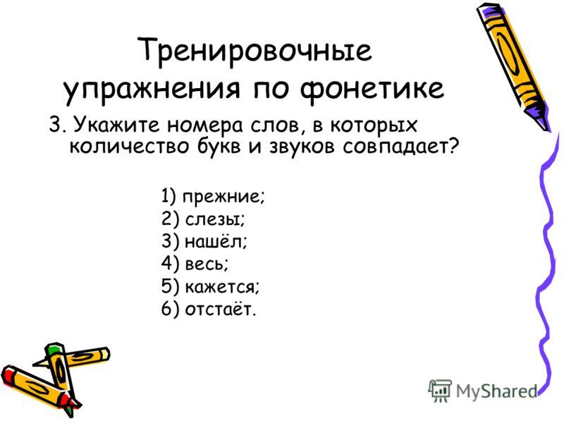Тренировочные упражнения по фонетике 3. Укажите номера слов, в которых количество букв и звуков совпадает? 1) прежние; 2) слезы; 3) нашёл; 4) весь; 5) кажется; 6) отстаёт.