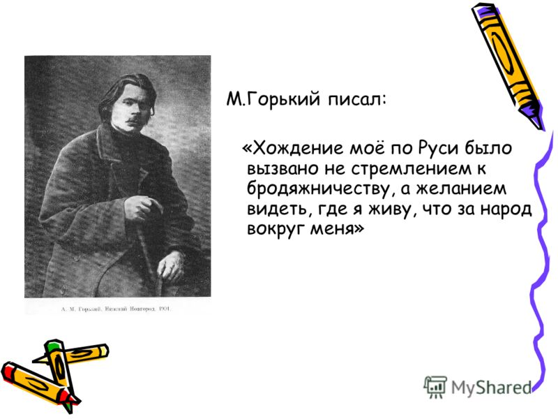М.Горький писал: «Хождение моё по Руси было вызвано не стремлением к бродяжничеству, а желанием видеть, где я живу, что за народ вокруг меня»