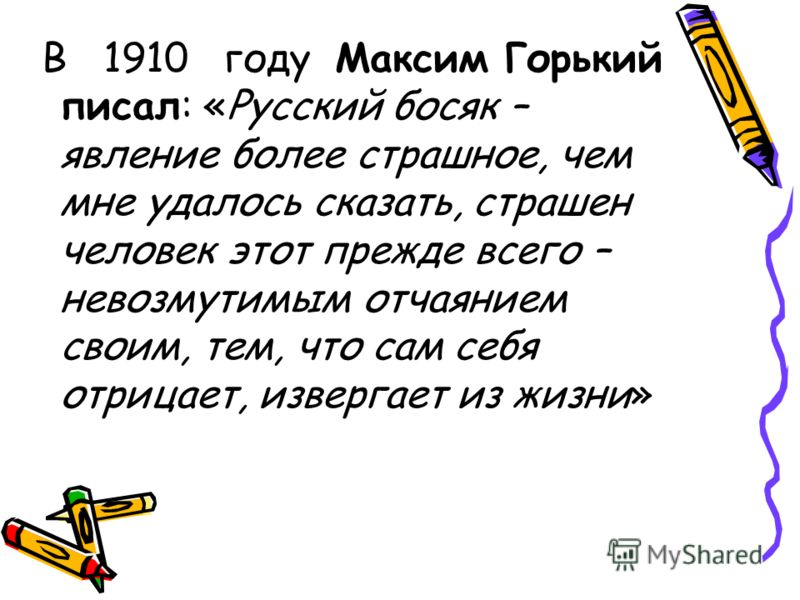 В 1910 году Максим Горький писал: «Русский босяк – явление более страшное, чем мне удалось сказать, страшен человек этот прежде всего – невозмутимым отчаянием своим, тем, что сам себя отрицает, извергает из жизни»