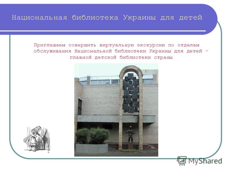 Национальная библиотека Украины для детей Приглашаем совершить виртуальную экскурсию по отделам обслуживания Национальной библиотеки Украины для детей – главной детской библиотеки страны