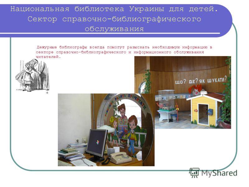 Национальная библиотека Украины для детей. Сектор справочно-библиографического обслуживания Дежурные библиографы всегда помогут разыскать необходимую информацию в секторе справочно-библиографического и информационного обслуживания читателей.
