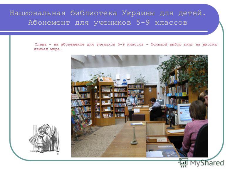 Национальная библиотека Украины для детей. Абонемент для учеников 5-9 классов Слева - на абонементе для учеников 5-9 классов – большой выбор книг на многих языках мира.