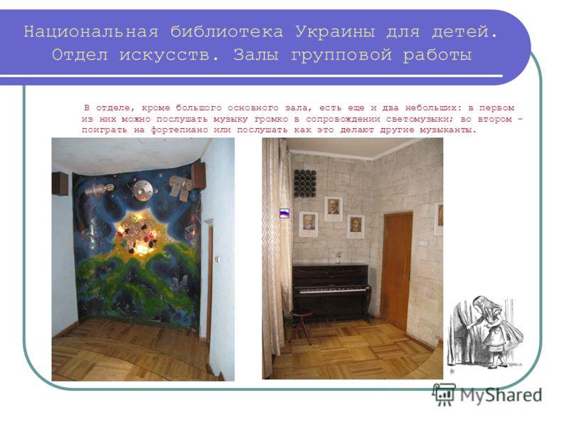 Национальная библиотека Украины для детей. Отдел искусств. Залы групповой работы В отделе, кроме большого основного зала, есть еще и два небольших: в первом из них можно послушать музыку громко в сопровождении светомузыки; во втором - поиграть на фор