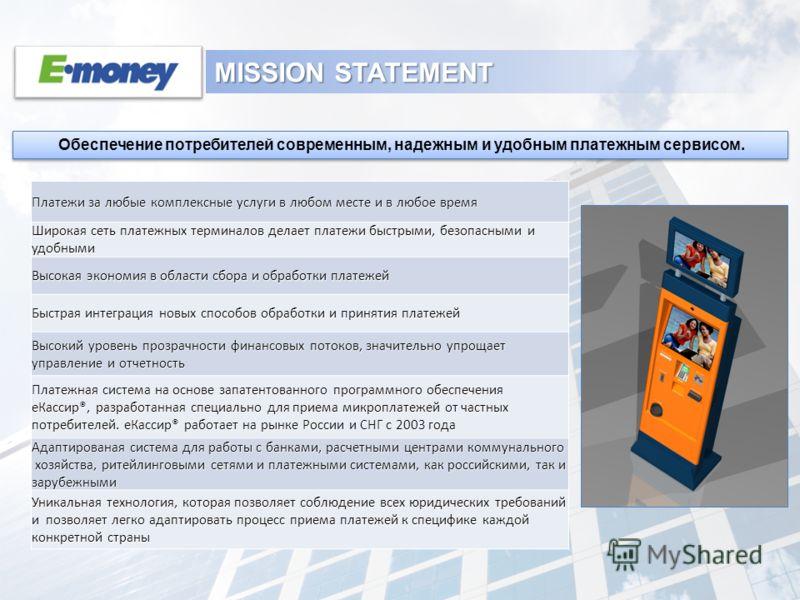 MISSION STATEMENT Обеспечение потребителей современным, надежным и удобным платежным сервисом. Платежи за любые комплексные услуги в любом месте и в любое время Широкая сеть платежных терминалов делает платежи быстрыми, безопасными и удобными Высокая