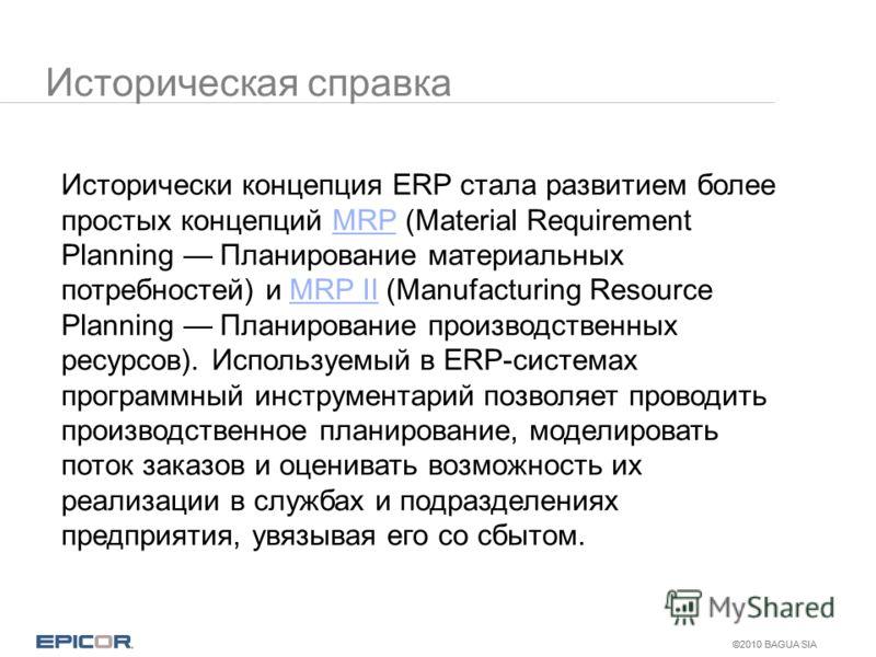 ©2010 BAGUA SIA Историческая справка Исторически концепция ERP стала развитием более простых концепций MRP (Material Requirement Planning Планирование материальных потребностей) и MRP II (Manufacturing Resource Planning Планирование производственных