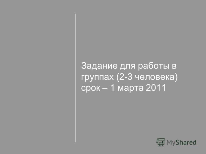 Задание для работы в группах (2-3 человека) срок – 1 марта 2011