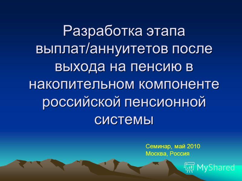 Разработка этапа выплат/аннуитетов после выхода на пенсию в накопительном компоненте российской пенсионной системы Семинар, май 2010 Москва, Россия