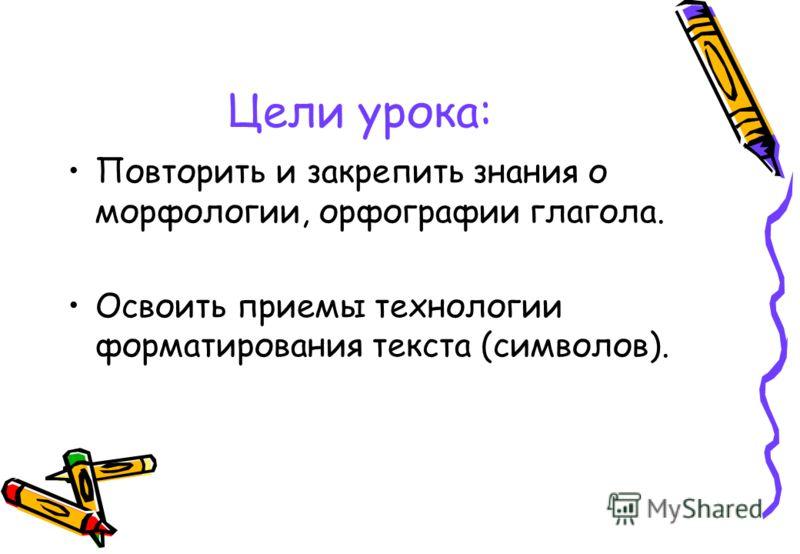 Цели урока: Повторить и закрепить знания о морфологии, орфографии глагола. Освоить приемы технологии форматирования текста (символов).