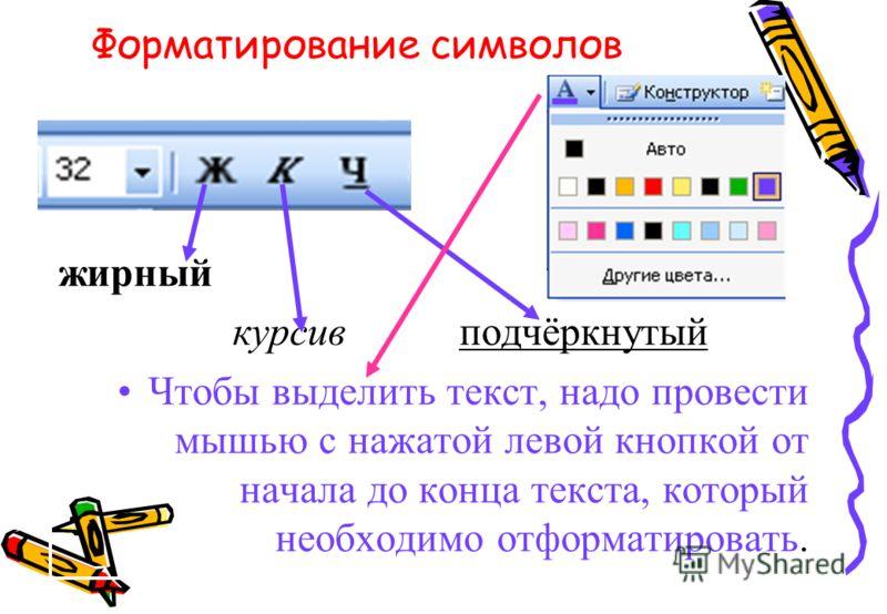 Форматирование символов жирный курсив подчёркнутый Чтобы выделить текст, надо провести мышью с нажатой левой кнопкой от начала до конца текста, который необходимо отформатировать.