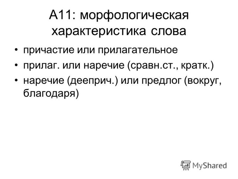 А11: морфологическая характеристика слова причастие или прилагательное прилаг. или наречие (сравн.ст., кратк.) наречие (дееприч.) или предлог (вокруг, благодаря)