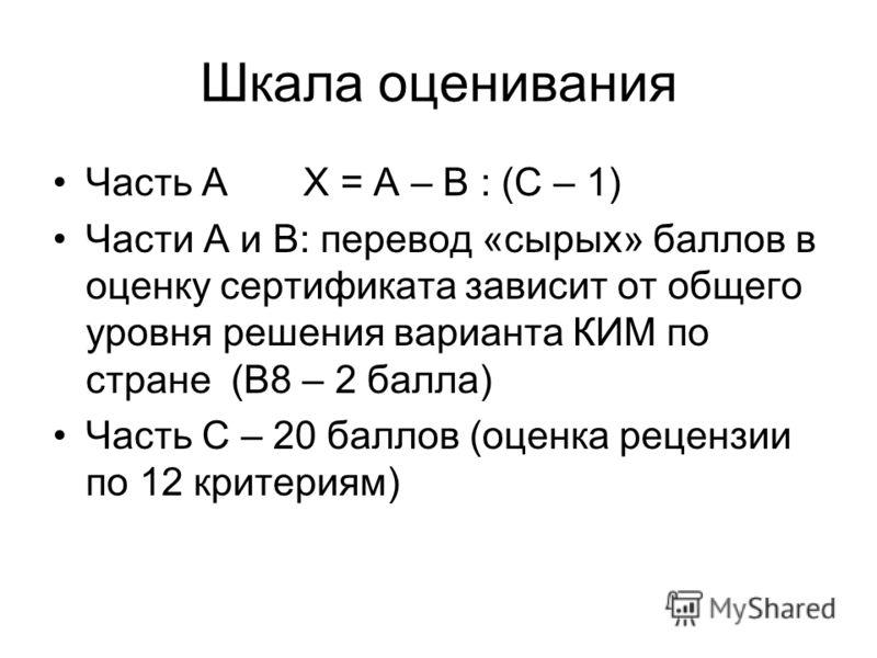 Шкала оценивания Часть А Х = А – В : (C – 1) Части А и В: перевод «сырых» баллов в оценку сертификата зависит от общего уровня решения варианта КИМ по стране (В8 – 2 балла) Часть С – 20 баллов (оценка рецензии по 12 критериям)