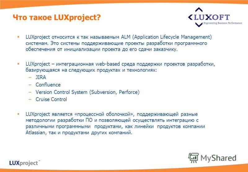 LUXproject относится к так называемым ALM (Application Lifecycle Management) системам. Это системы поддерживающие проекты разработки программного обеспечения от инициализации проекта до его сдачи заказчику. LUXproject – интеграционная web-based среда