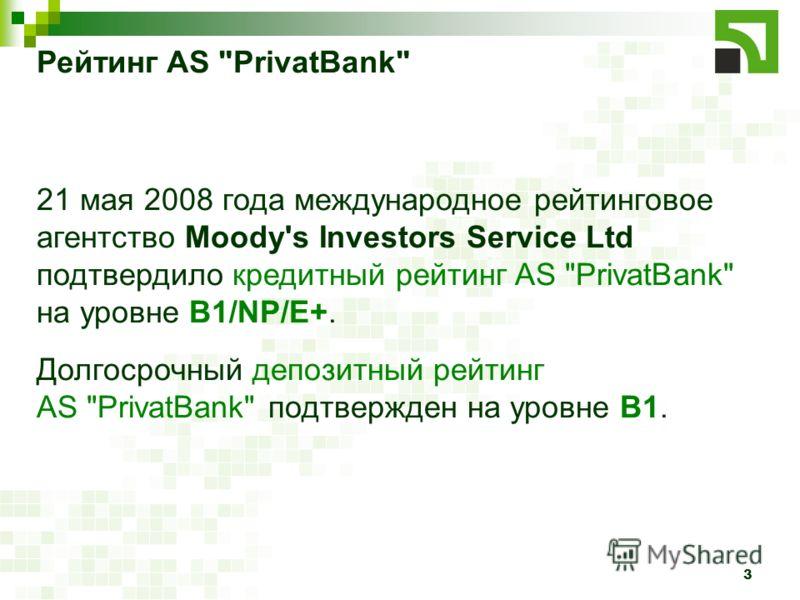3 Рейтинг AS PrivatBank 21 мая 2008 года международное рейтинговое агентство Moody's Investors Service Ltd подтвердило кредитный рейтинг AS PrivatBank на уровне B1/NP/E+. Долгосрочный депозитный рейтинг AS PrivatBank подтвержден на уровне В1.