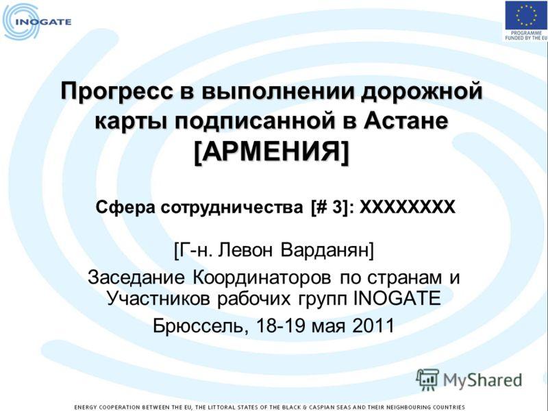 Прогресс в выполнении дорожной карты подписанной в Астане [АРМЕНИЯ] [Г-н. Левон Варданян] Заседание Координаторов по странам и Участников рабочих групп INOGATE Брюссель, 18-19 мая 2011 Сфера сотрудничества [# 3]: XXXXXXXX