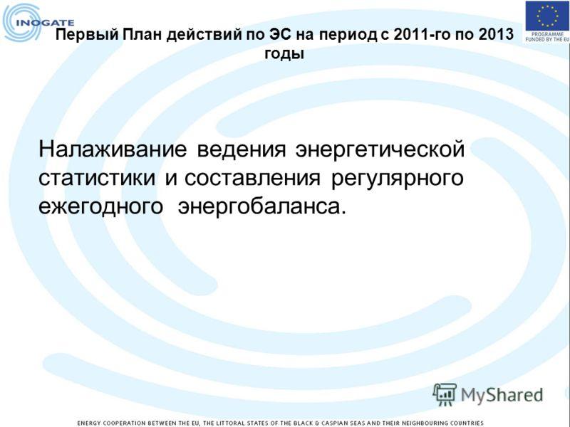 Первый План действий по ЭС на период с 2011-го по 2013 годы Налаживание ведения энергетической статистики и составления регулярного ежегодного энергобаланса.