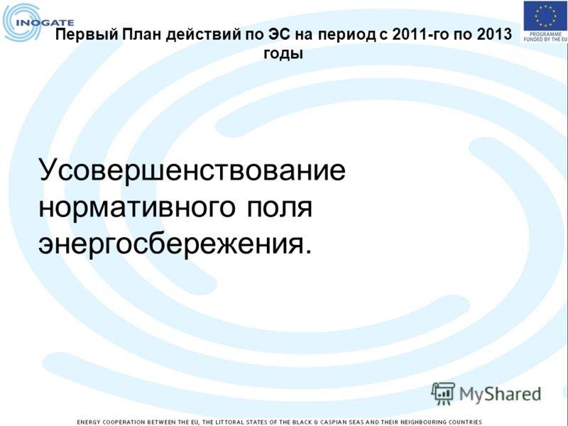 Первый План действий по ЭС на период с 2011-го по 2013 годы Усовершенствование нормативного поля энергосбережения.