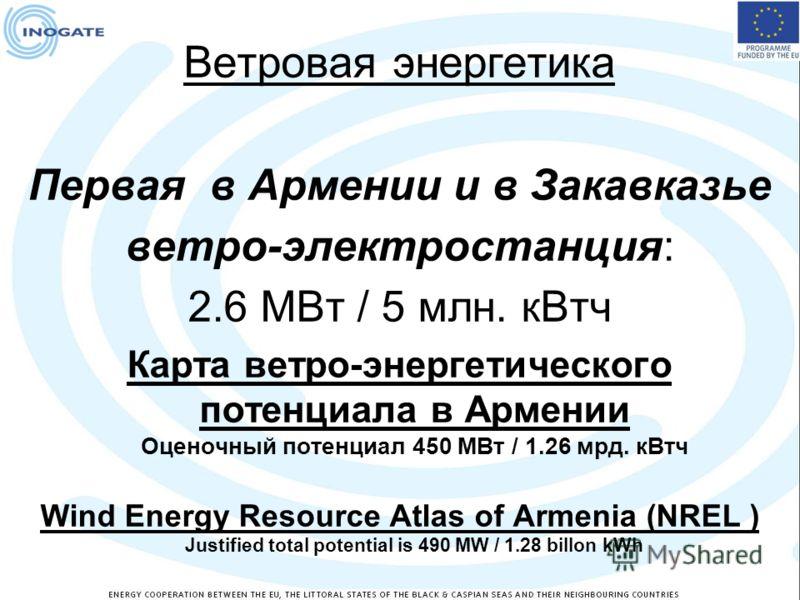 Ветровая энергетика Первая в Армении и в Закавказье ветро-электростанция: 2.6 МВт / 5 млн. кВтч Карта ветро-энергетического потенциала в Армении Оценочный потенциал 450 МВт / 1.26 мрд. кВтч Wind Energy Resource Atlas of Armenia (NREL ) Justified tota