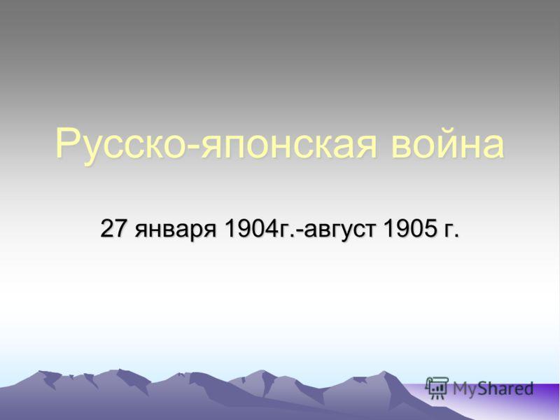 Русско-японская война 27 января 1904г.-август 1905 г.