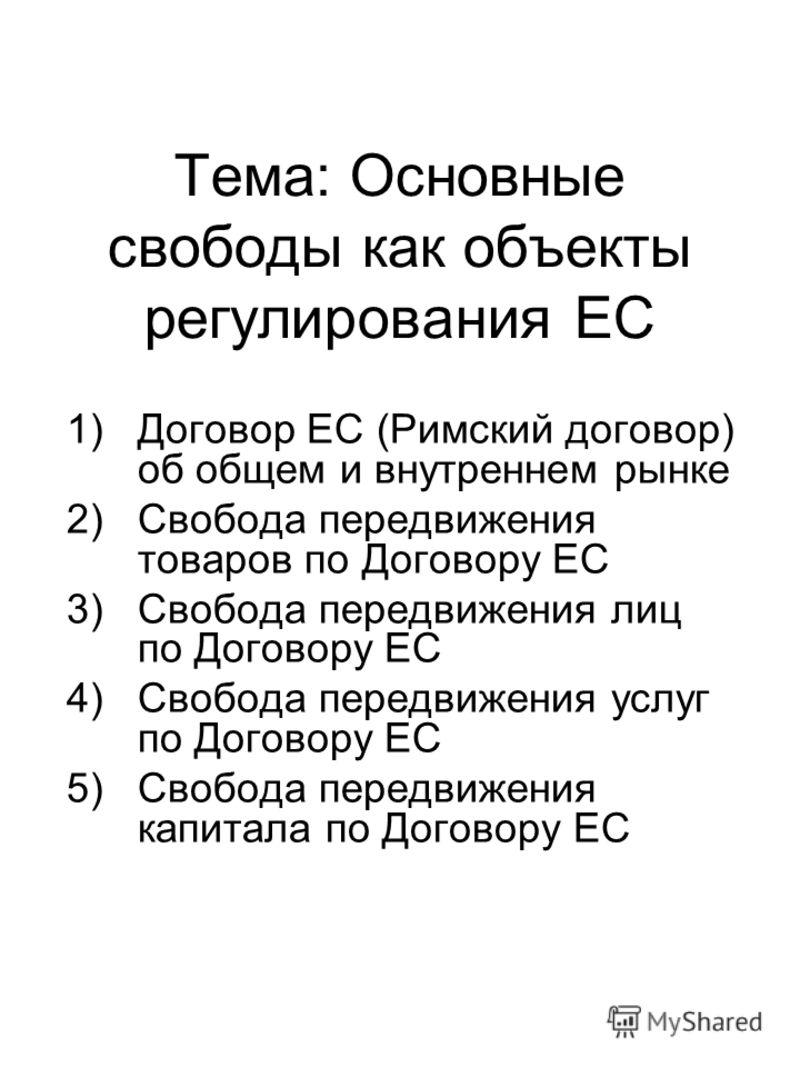 Тема: Основные свободы как объекты регулирования ЕС 1)Договор ЕС (Римский договор) об общем и внутреннем рынке 2)Свобода передвижения товаров по Договору ЕС 3) Свобода передвижения лиц по Договору ЕС 4)Свобода передвижения услуг по Договору ЕС 5)Своб