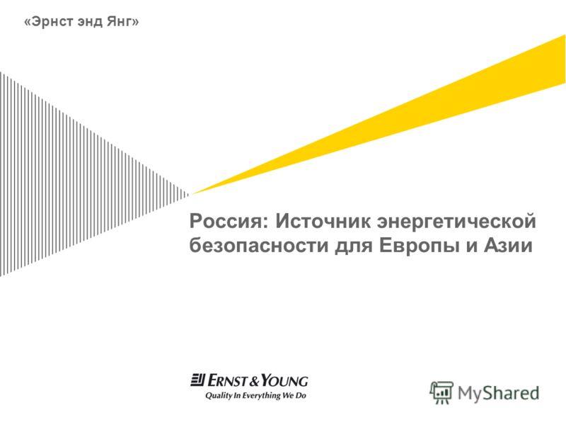 Россия: Источник энергетической безопасности для Европы и Азии «Эрнст энд Янг»
